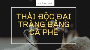 huong dan thai doc dai trang bang ca phe